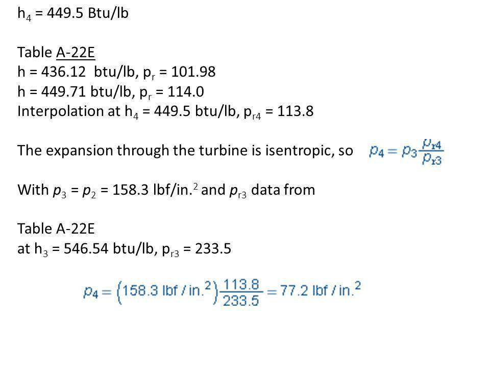 h4 = 449.5 Btu/lb Table A-22E. h = 436.12 btu/lb, pr = 101.98. h = 449.71 btu/lb, pr = 114.0. Interpolation at h4 = 449.5 btu/lb, pr4 = 113.8.