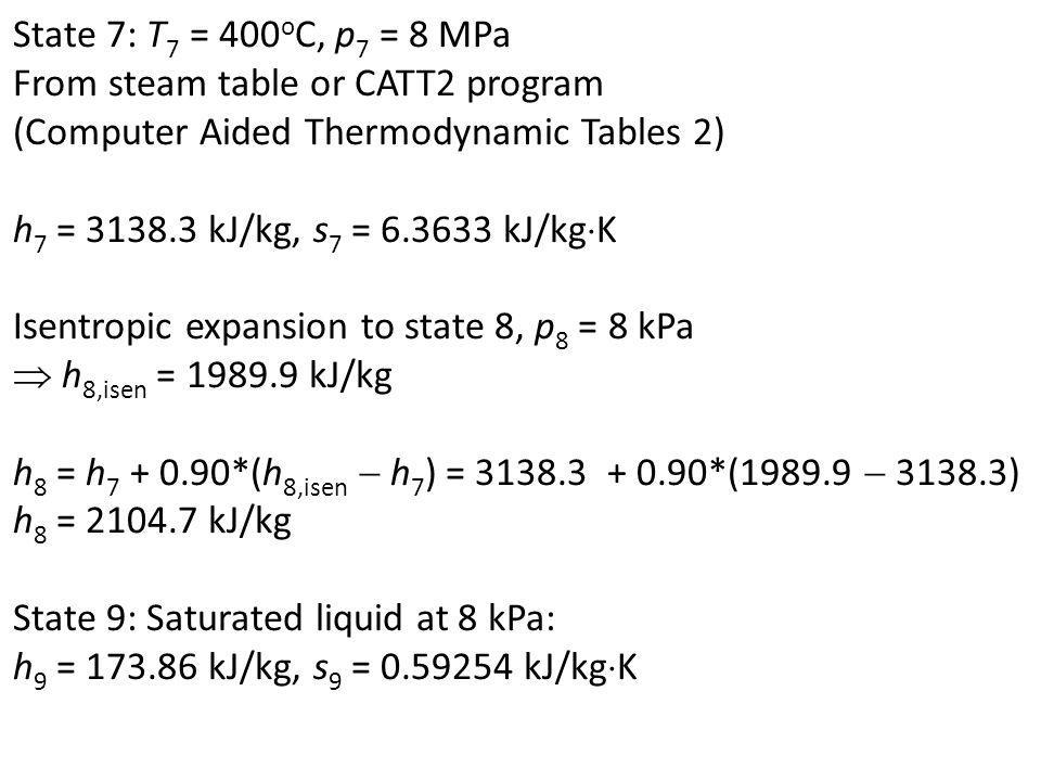 State 7: T7 = 400oC, p7 = 8 MPa From steam table or CATT2 program. (Computer Aided Thermodynamic Tables 2)