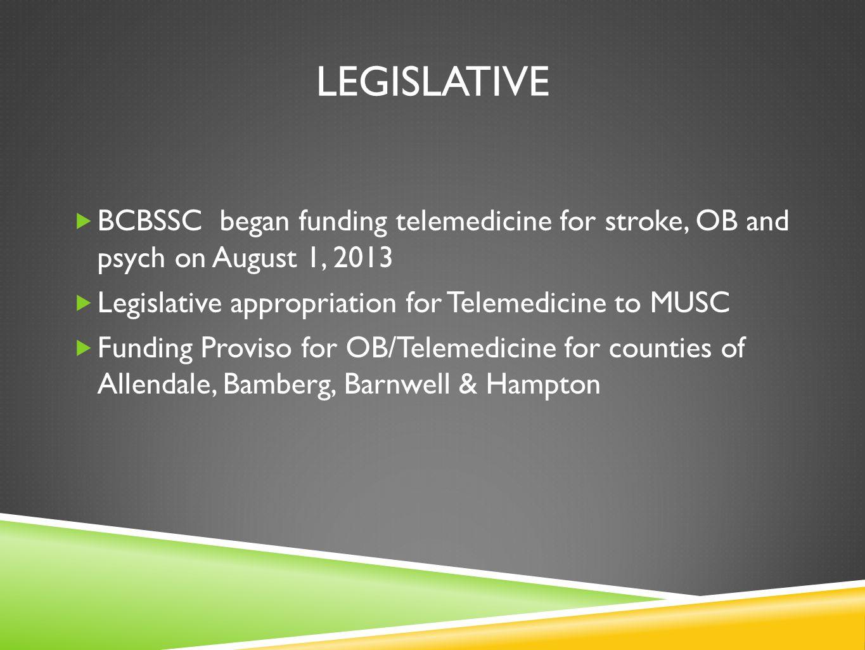 LEGISLATIVE BCBSSC began funding telemedicine for stroke, OB and psych on August 1, 2013. Legislative appropriation for Telemedicine to MUSC.