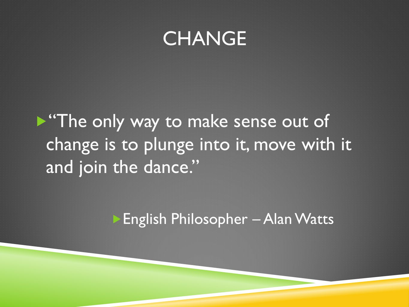 Change The only way to make sense out of change is to plunge into it, move with it and join the dance.