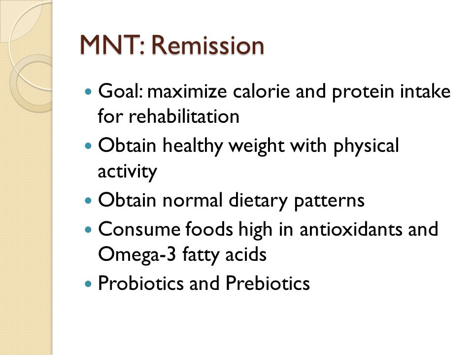 MNT: Remission Goal: maximize calorie and protein intake for rehabilitation. Obtain healthy weight with physical activity.