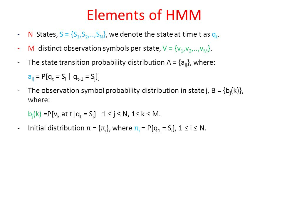 Elements of HMM - N States, S = {S1,S2,..,SN}, we denote the state at time t as qt. M distinct observation symbols per state, V = {v1,v2,..,vM}.