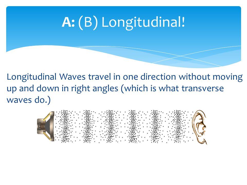A: (B) Longitudinal.