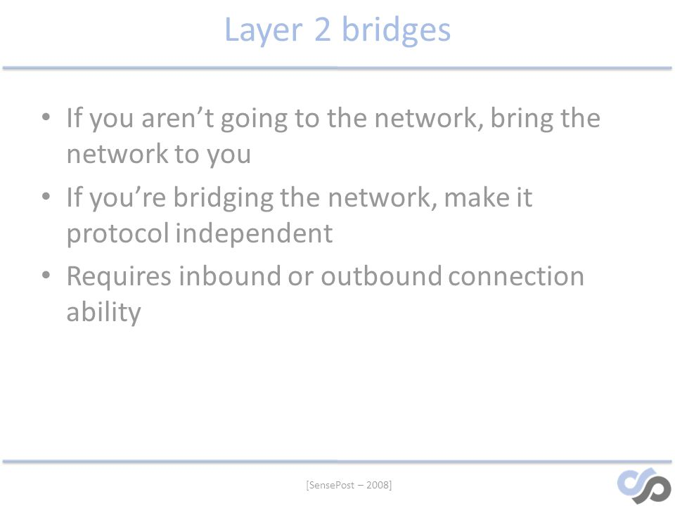 Layer 2 bridges If you aren't going to the network, bring the network to you. If you're bridging the network, make it protocol independent.