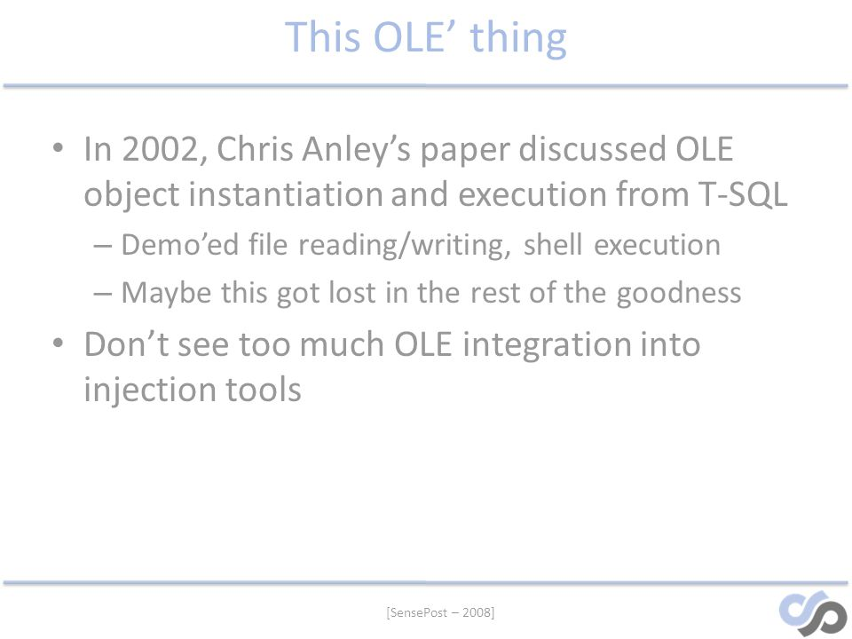 This OLE' thing In 2002, Chris Anley's paper discussed OLE object instantiation and execution from T-SQL.