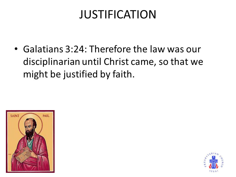 JUSTIFICATION Galatians 3:24: Therefore the law was our disciplinarian until Christ came, so that we might be justified by faith.