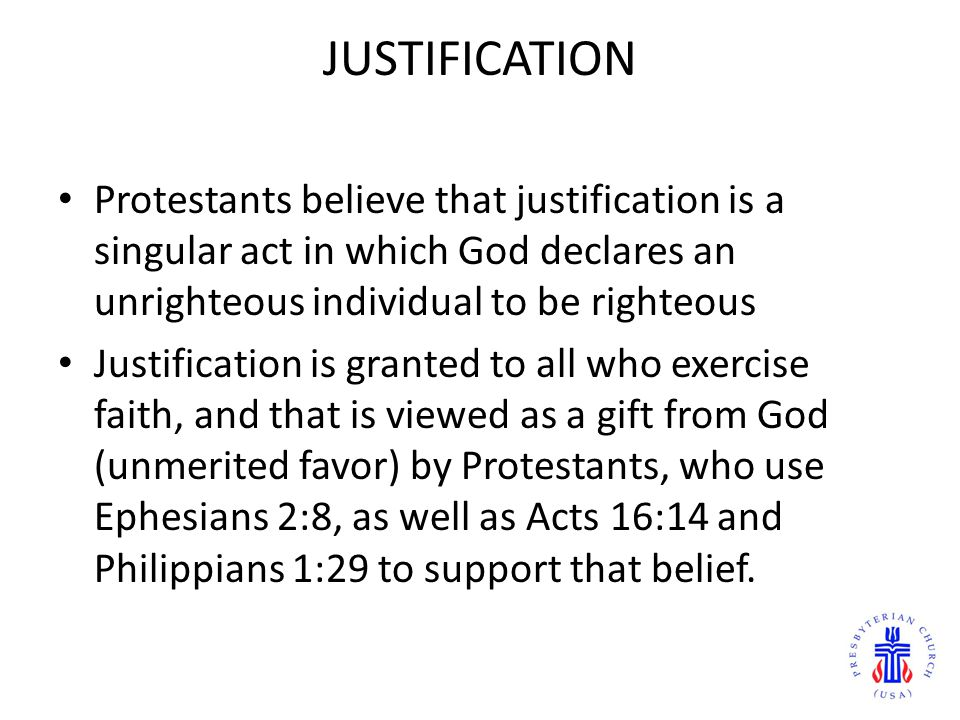JUSTIFICATION Protestants believe that justification is a singular act in which God declares an unrighteous individual to be righteous.