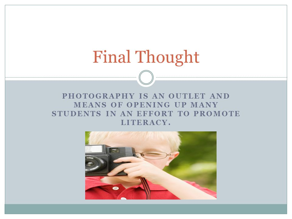 Final Thought Photography is an outlet and means of opening up many students in an effort to promote literacy.