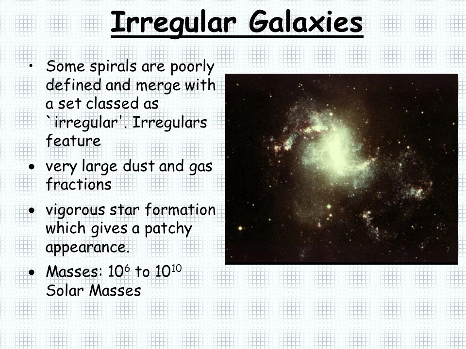 Irregular Galaxies Some spirals are poorly defined and merge with a set classed as `irregular . Irregulars feature.