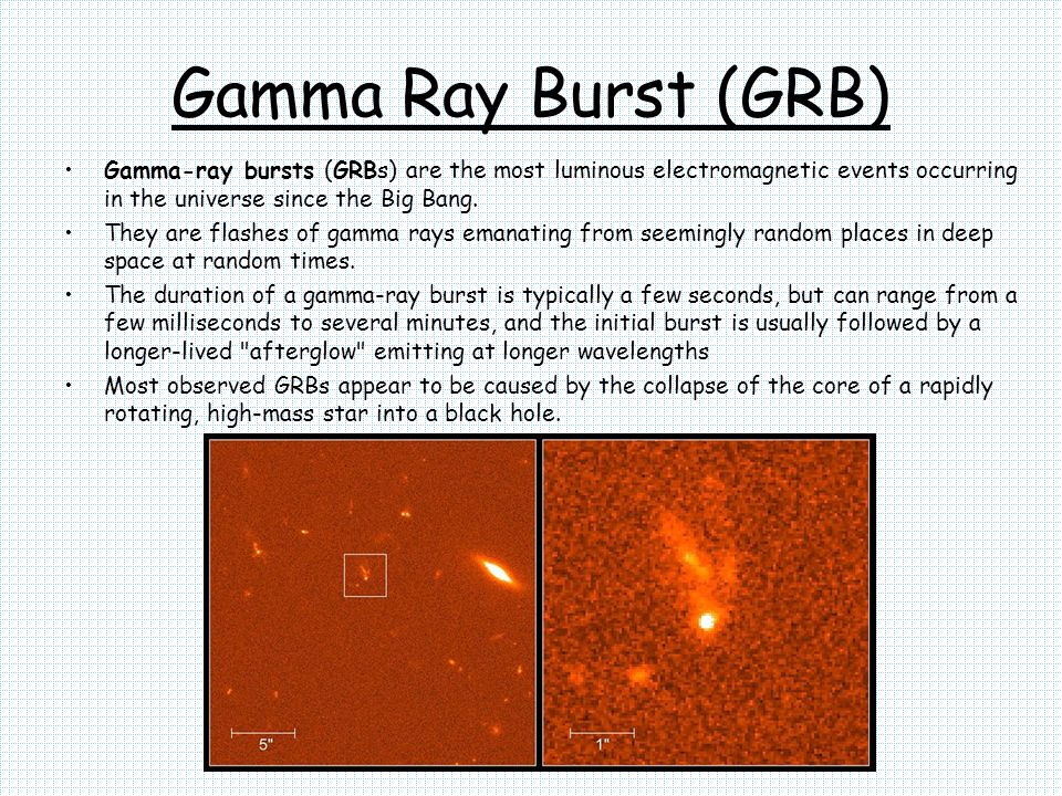 Gamma Ray Burst (GRB) Gamma-ray bursts (GRBs) are the most luminous electromagnetic events occurring in the universe since the Big Bang.