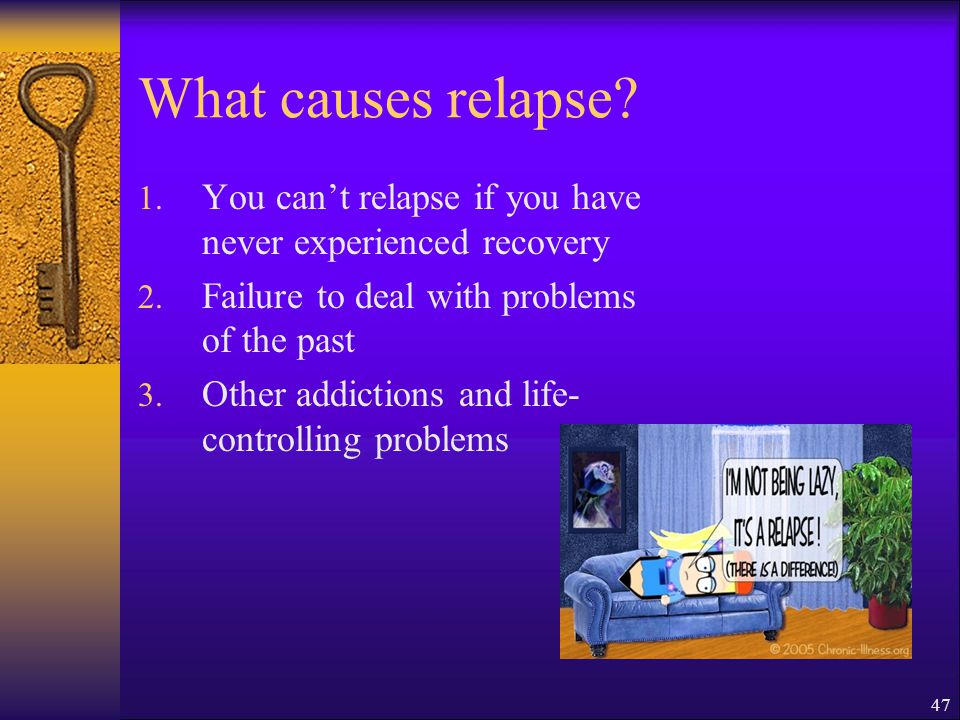 What causes relapse You can't relapse if you have never experienced recovery. Failure to deal with problems of the past.