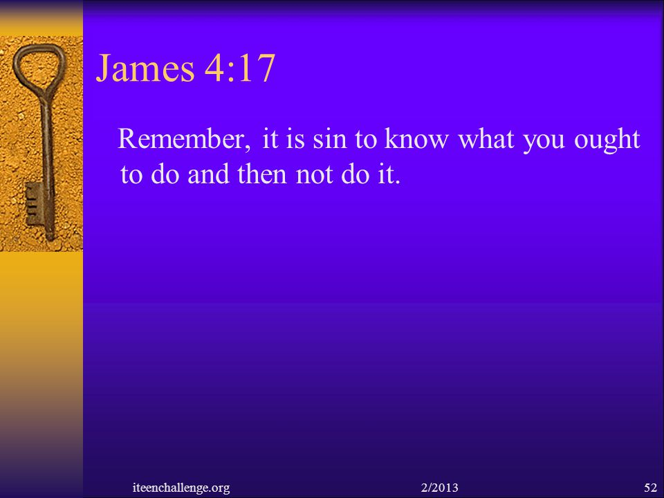 James 4:17 Remember, it is sin to know what you ought to do and then not do it.