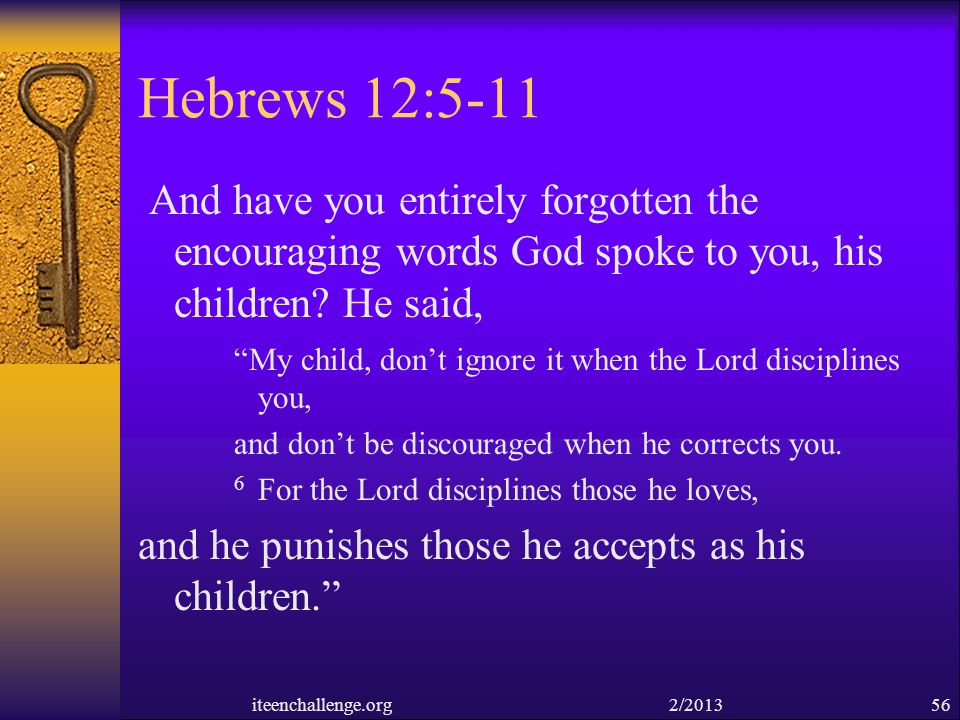 Hebrews 12:5-11 And have you entirely forgotten the encouraging words God spoke to you, his children He said,