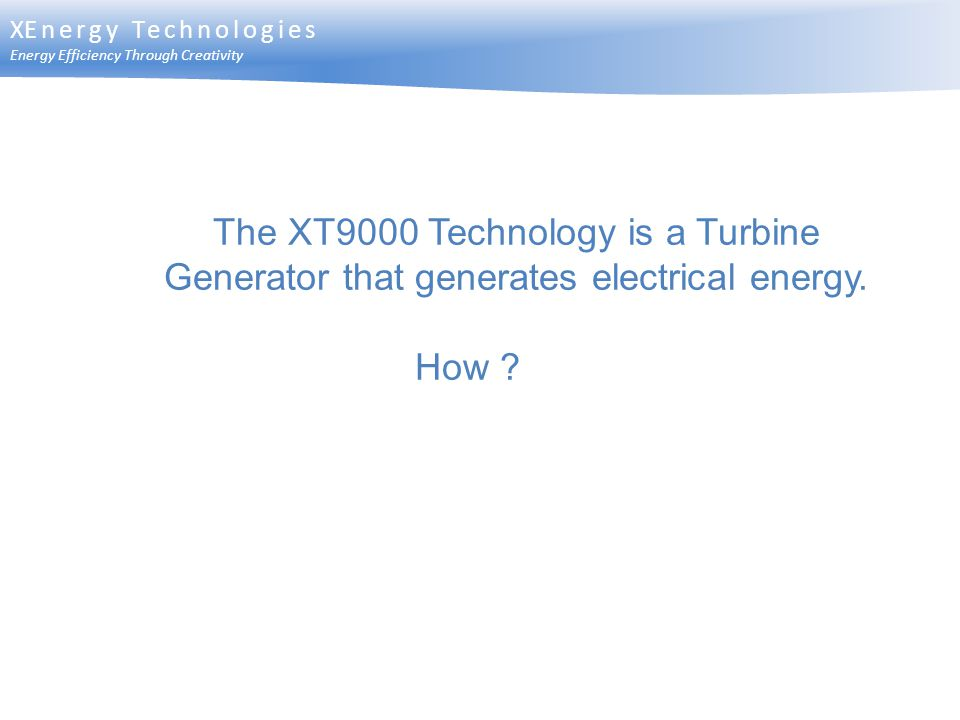 XEnergy Technologies Energy Efficiency Through Creativity. The XT9000 Technology is a Turbine Generator that generates electrical energy.