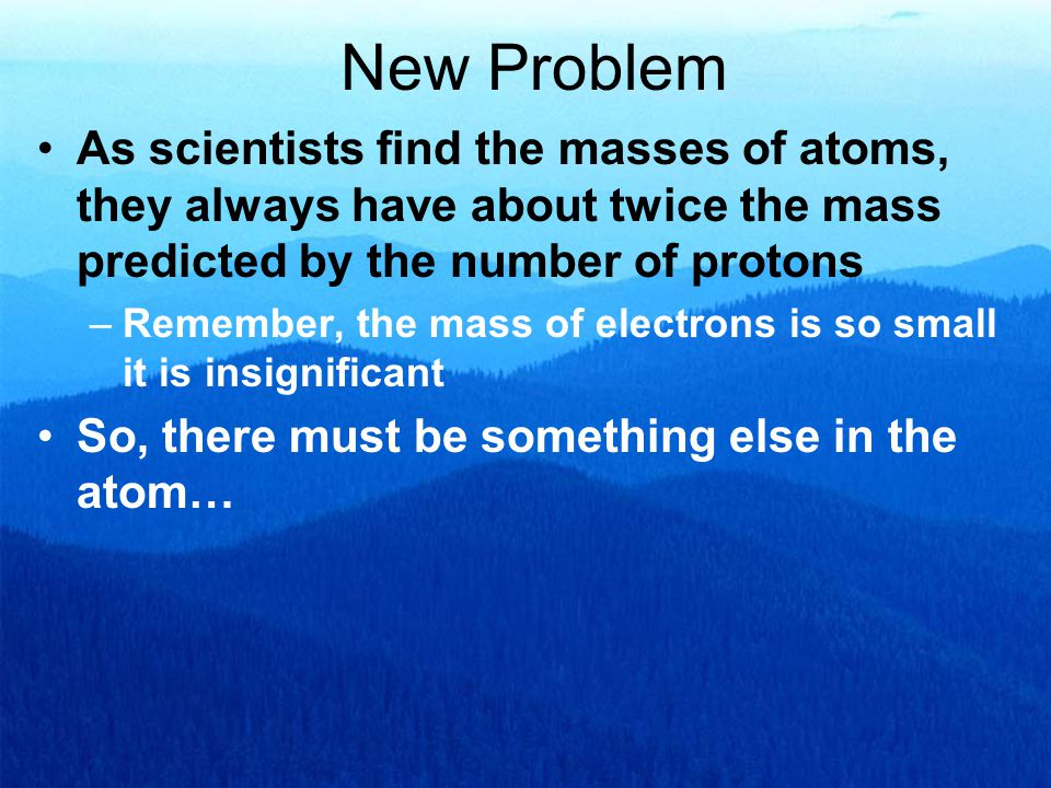 New Problem As scientists find the masses of atoms, they always have about twice the mass predicted by the number of protons.