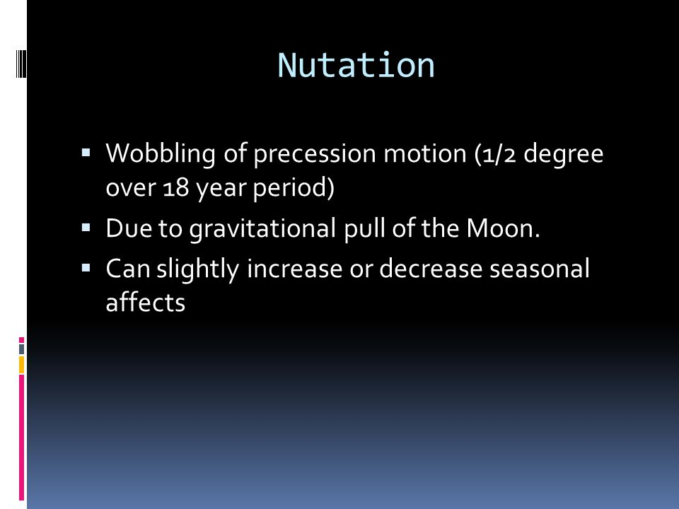 Nutation Wobbling of precession motion (1/2 degree over 18 year period) Due to gravitational pull of the Moon.