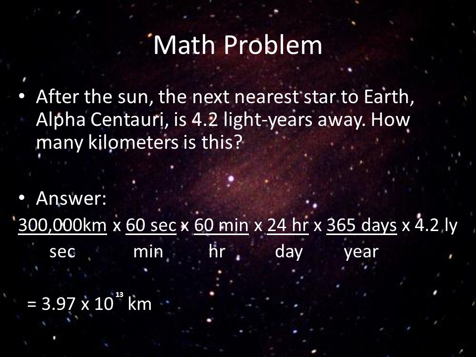 Math Problem After the sun, the next nearest star to Earth, Alpha Centauri, is 4.2 light-years away. How many kilometers is this
