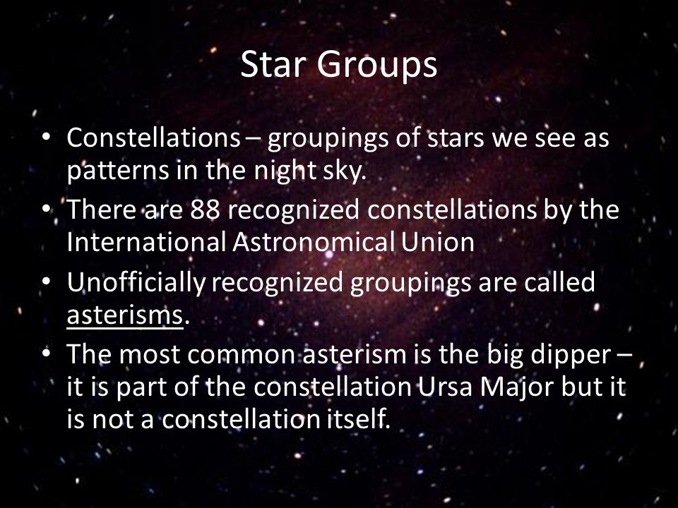 Star Groups Constellations – groupings of stars we see as patterns in the night sky.