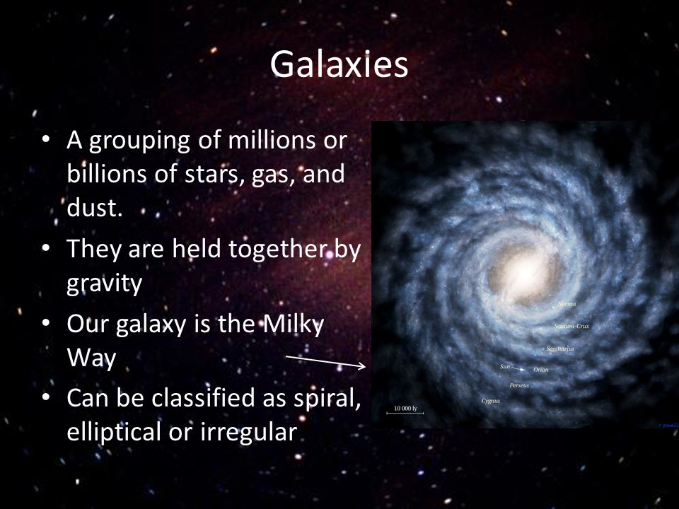 Galaxies A grouping of millions or billions of stars, gas, and dust.