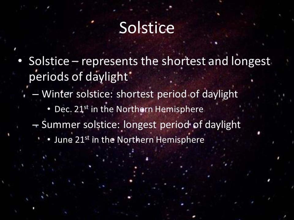 Solstice Solstice – represents the shortest and longest periods of daylight. Winter solstice: shortest period of daylight.
