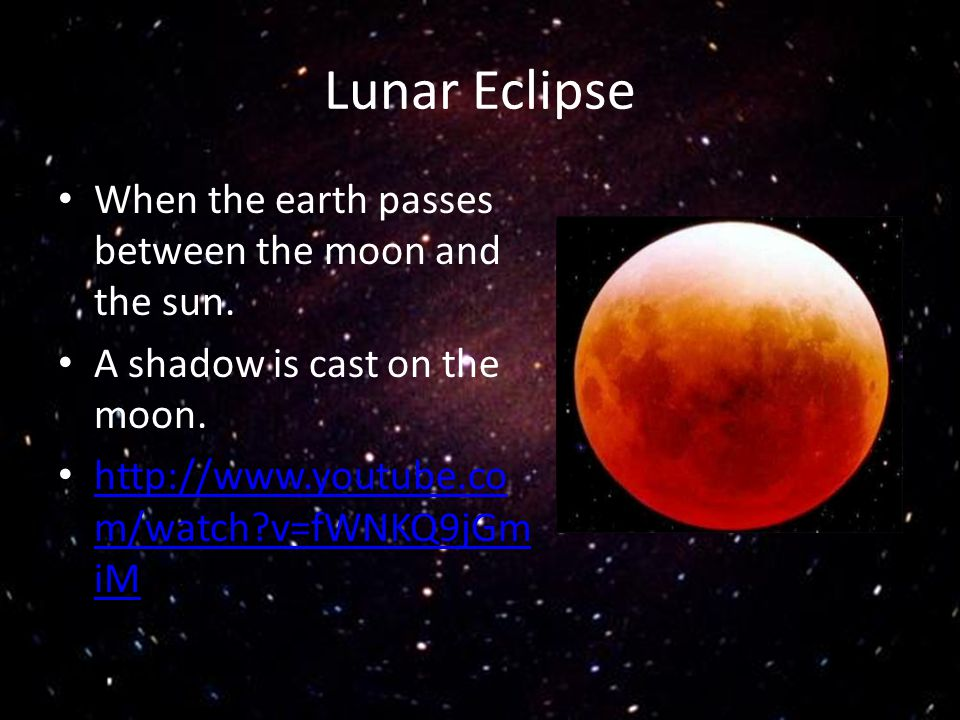 Lunar Eclipse When the earth passes between the moon and the sun.
