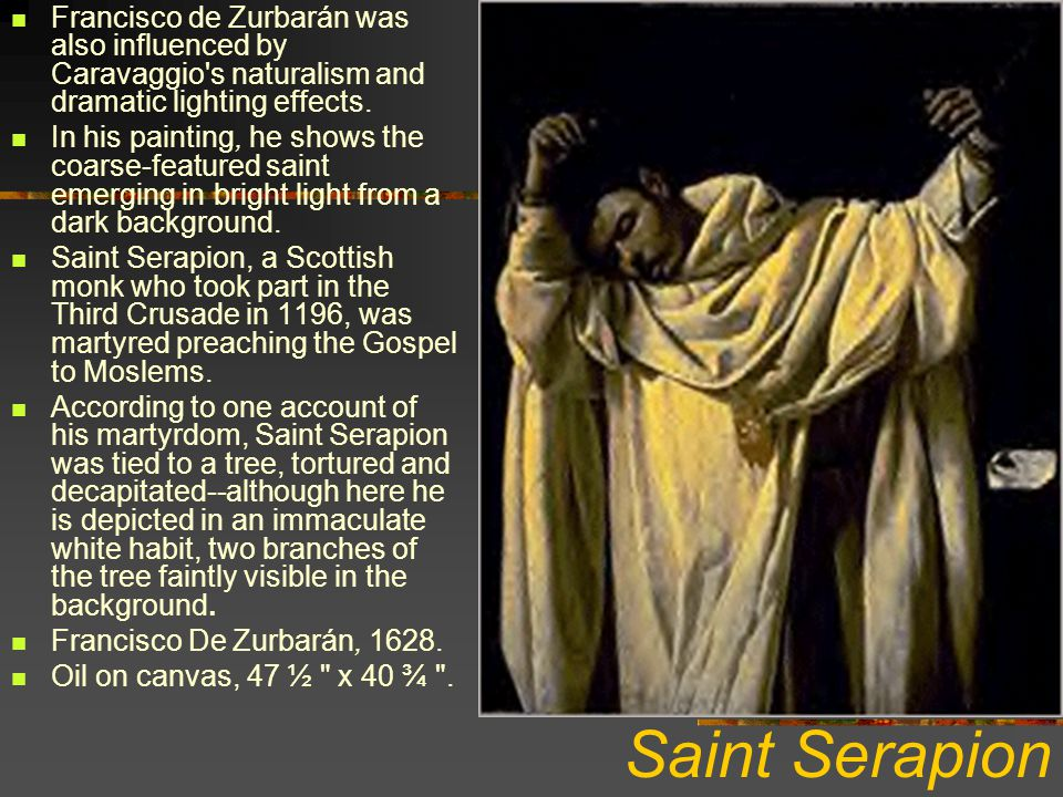 Francisco de Zurbarán was also influenced by Caravaggio s naturalism and dramatic lighting effects.