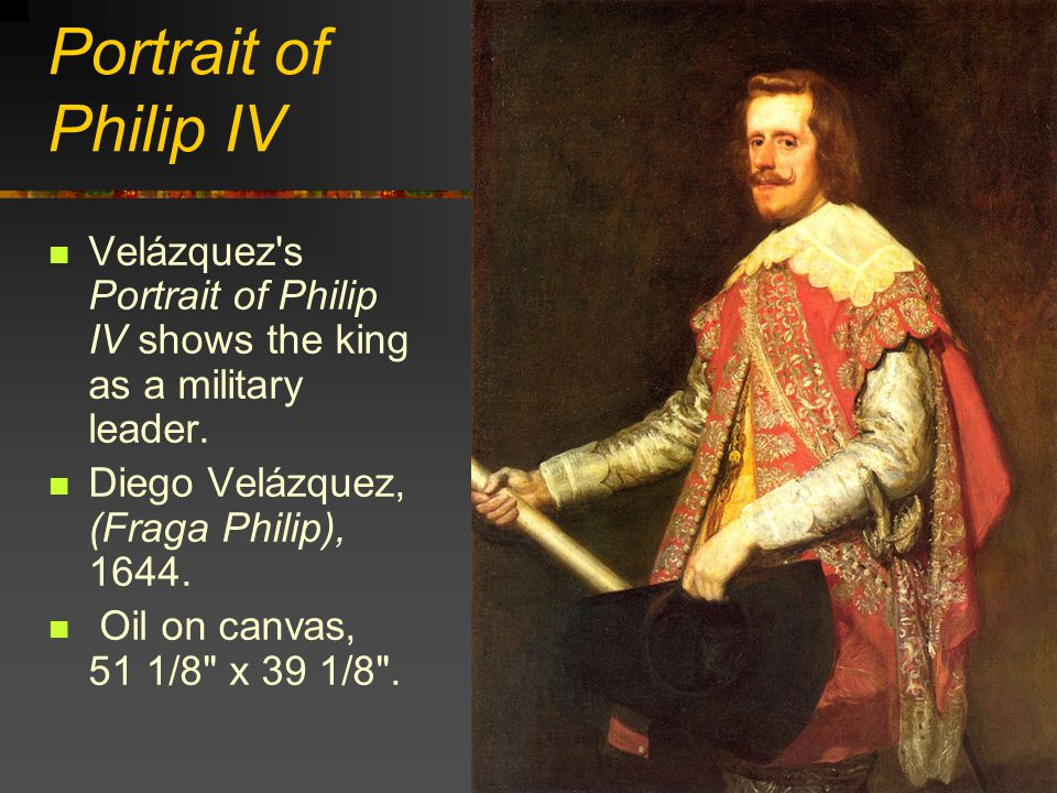 Portrait of Philip IV Velázquez s Portrait of Philip IV shows the king as a military leader. Diego Velázquez, (Fraga Philip), 1644.