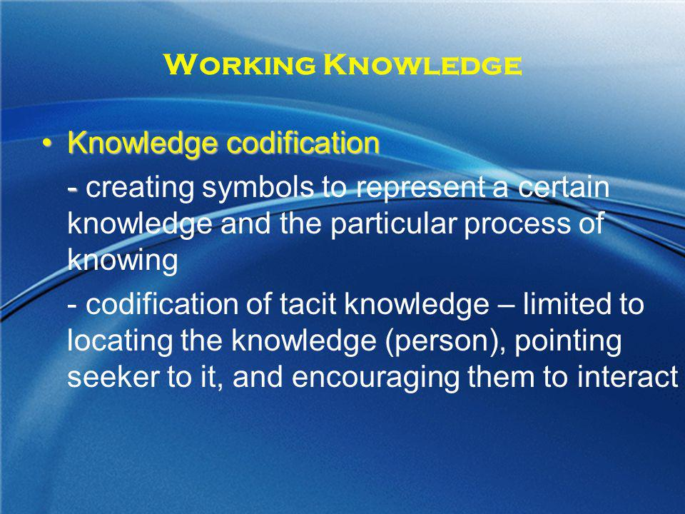 Working Knowledge Knowledge codification. - creating symbols to represent a certain knowledge and the particular process of knowing.