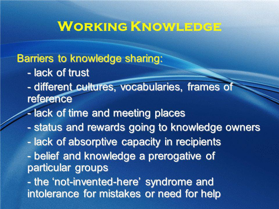 Working Knowledge Barriers to knowledge sharing: - lack of trust