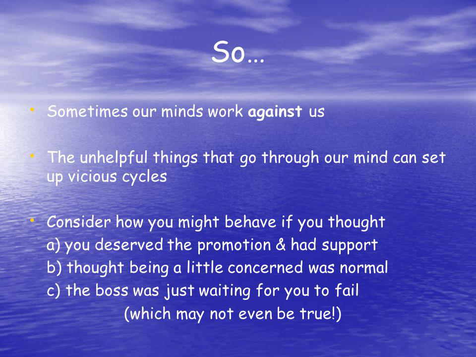 So… Sometimes our minds work against us