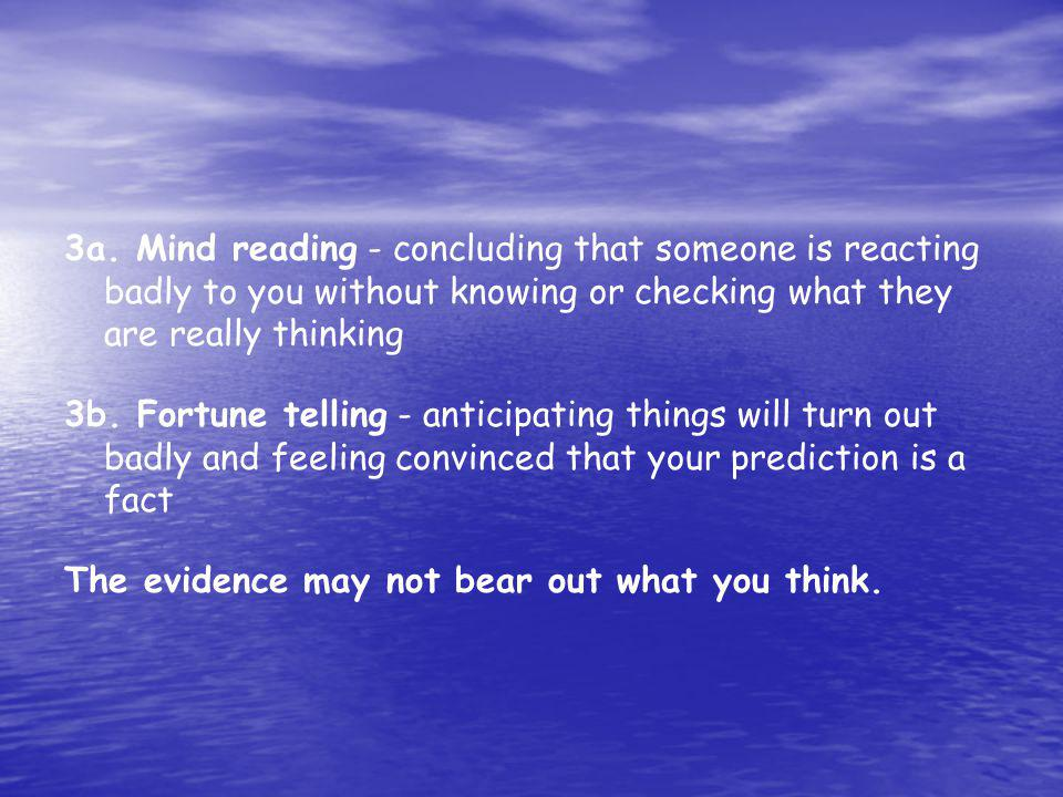3a. Mind reading - concluding that someone is reacting badly to you without knowing or checking what they are really thinking