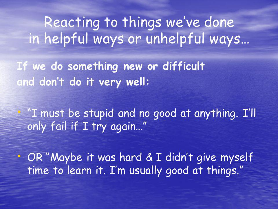 Reacting to things we've done in helpful ways or unhelpful ways…