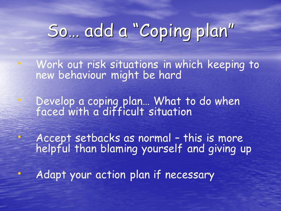 So… add a Coping plan Work out risk situations in which keeping to new behaviour might be hard.