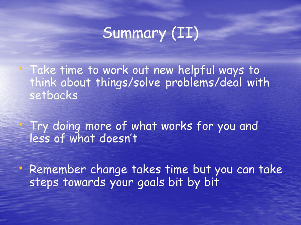 Summary (II) Take time to work out new helpful ways to think about things/solve problems/deal with setbacks.