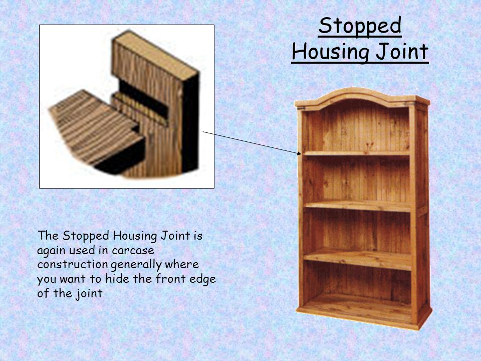 Stopped Housing Joint The Stopped Housing Joint is again used in carcase construction generally where you want to hide the front edge of the joint.