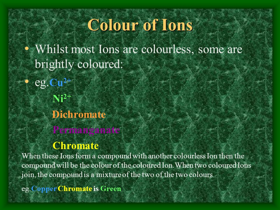 Colour of Ions Whilst most Ions are colourless, some are brightly coloured: eg.Cu2+ Ni2+ Dichromate.