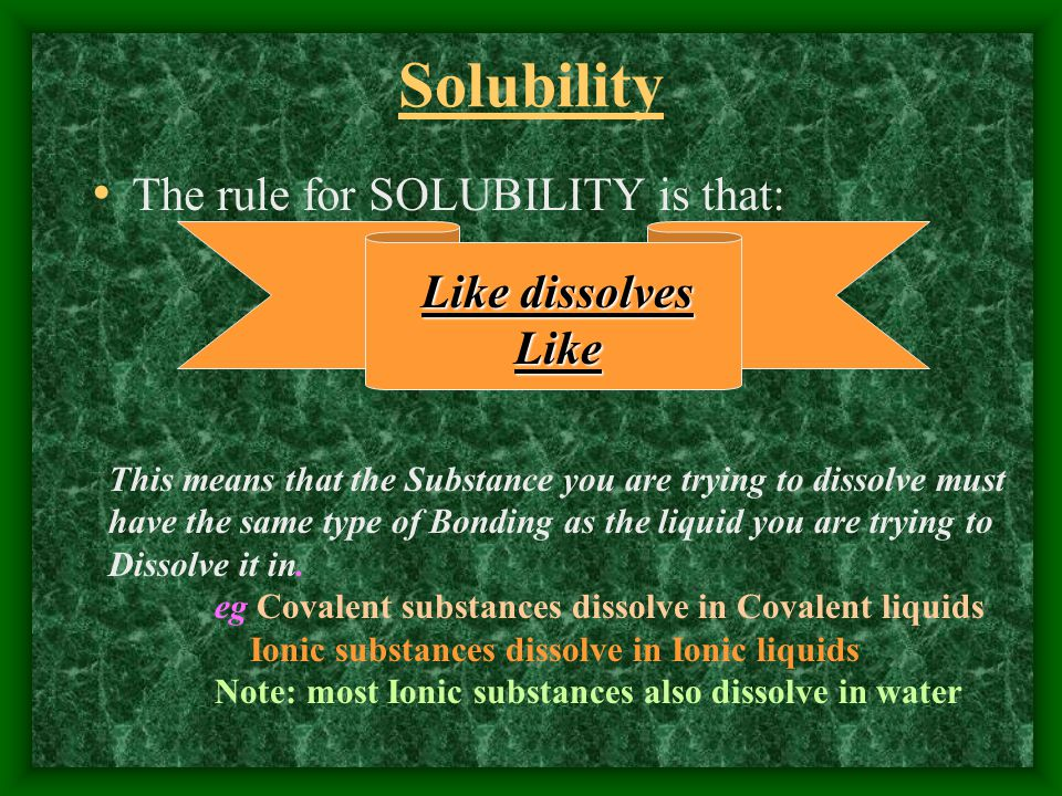 Solubility The rule for SOLUBILITY is that: Like dissolves Like