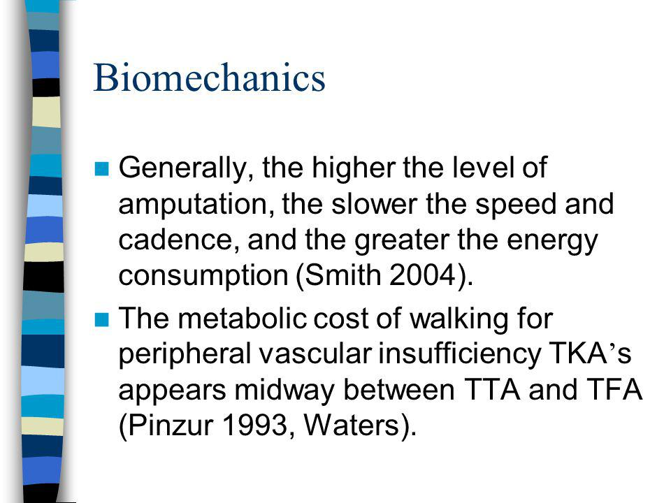 Biomechanics Generally, the higher the level of amputation, the slower the speed and cadence, and the greater the energy consumption (Smith 2004).