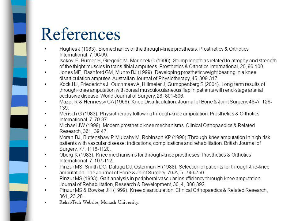 References Hughes J (1983). Biomechanics of the through-knee prosthesis. Prosthetics & Orthotics International, 7, 96-99.