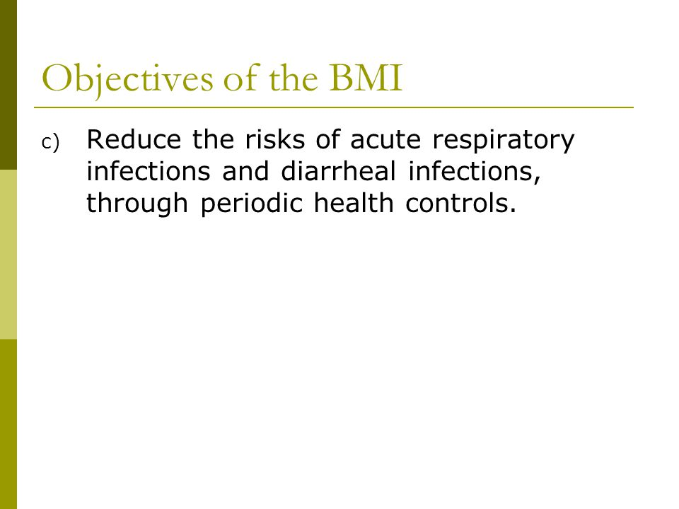 Objectives of the BMI Reduce the risks of acute respiratory infections and diarrheal infections, through periodic health controls.