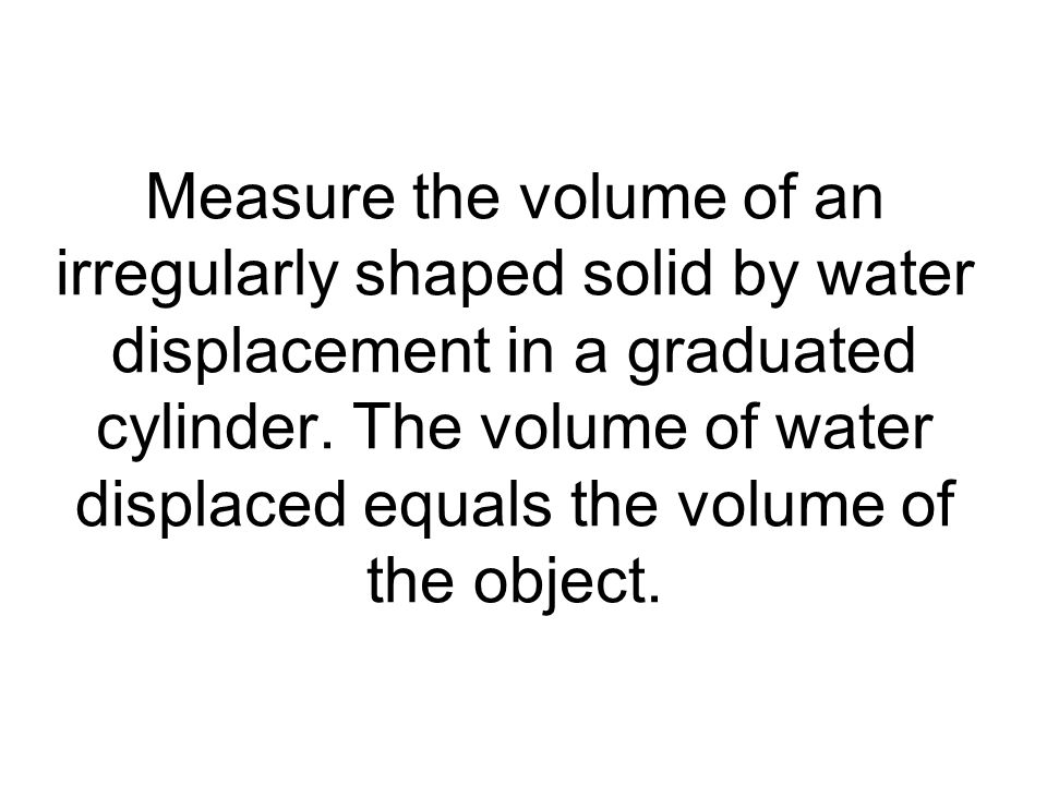 Measure the volume of an irregularly shaped solid by water displacement in a graduated cylinder.