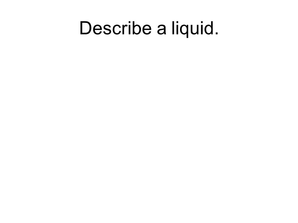 Describe a liquid.