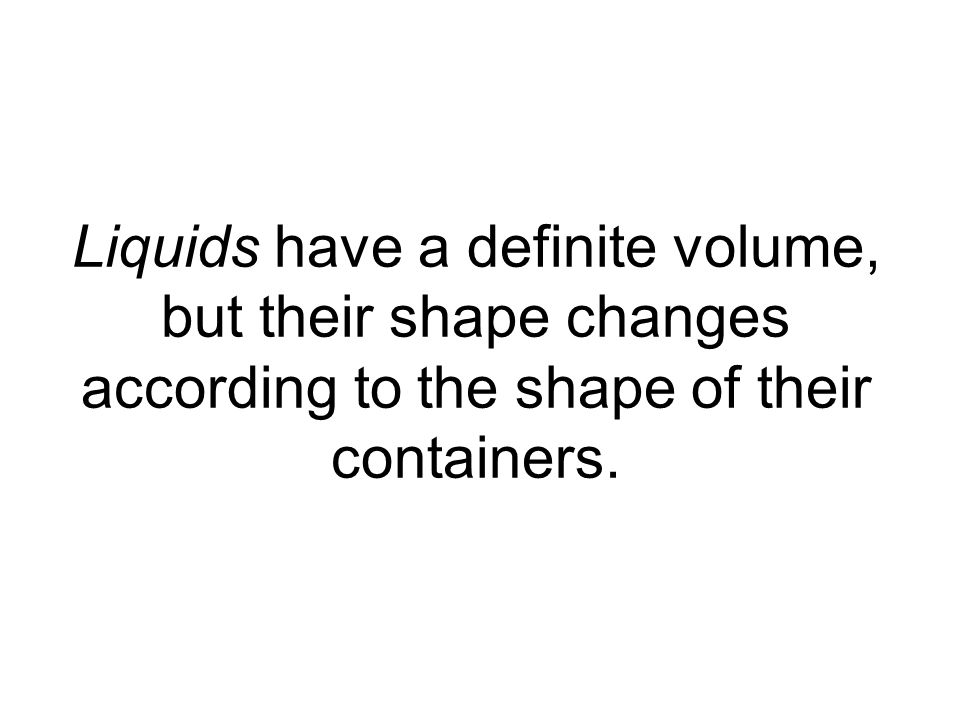 Liquids have a definite volume, but their shape changes according to the shape of their containers.