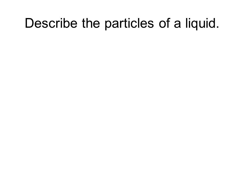 Describe the particles of a liquid.