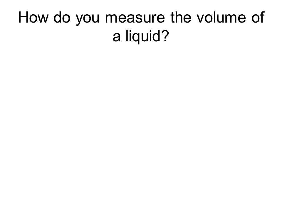 How do you measure the volume of a liquid