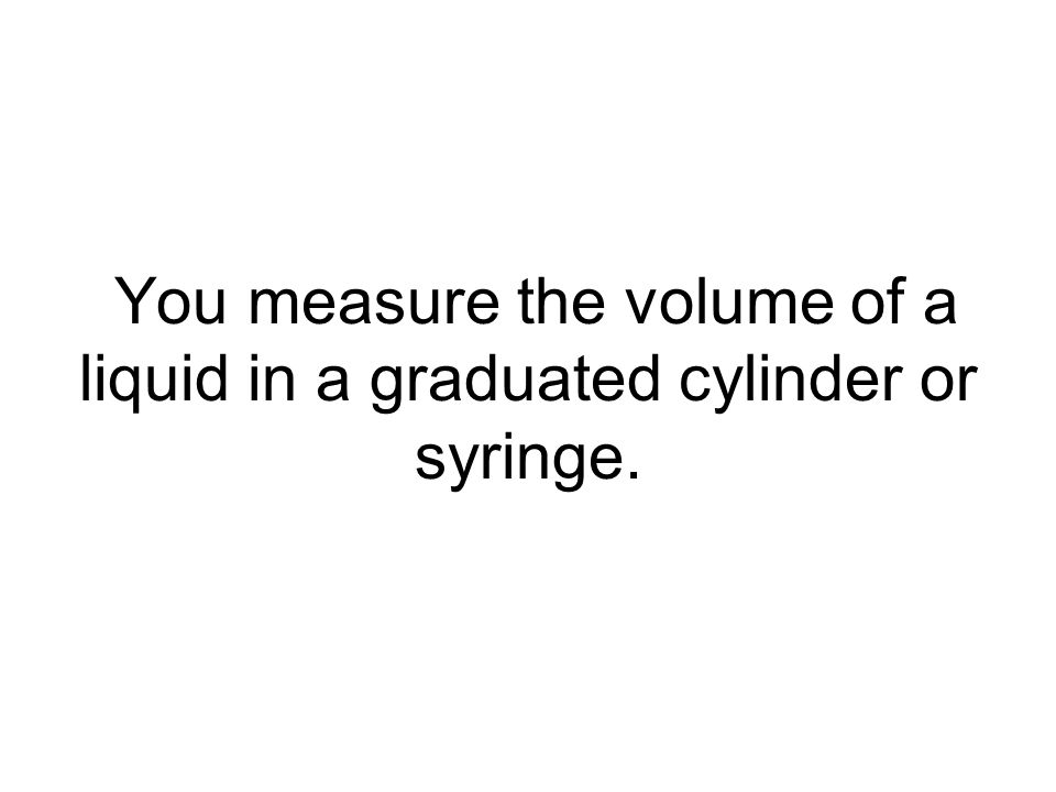 You measure the volume of a liquid in a graduated cylinder or syringe.