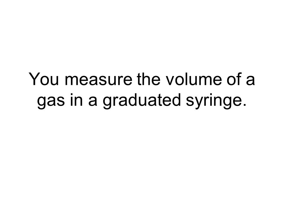 You measure the volume of a gas in a graduated syringe.