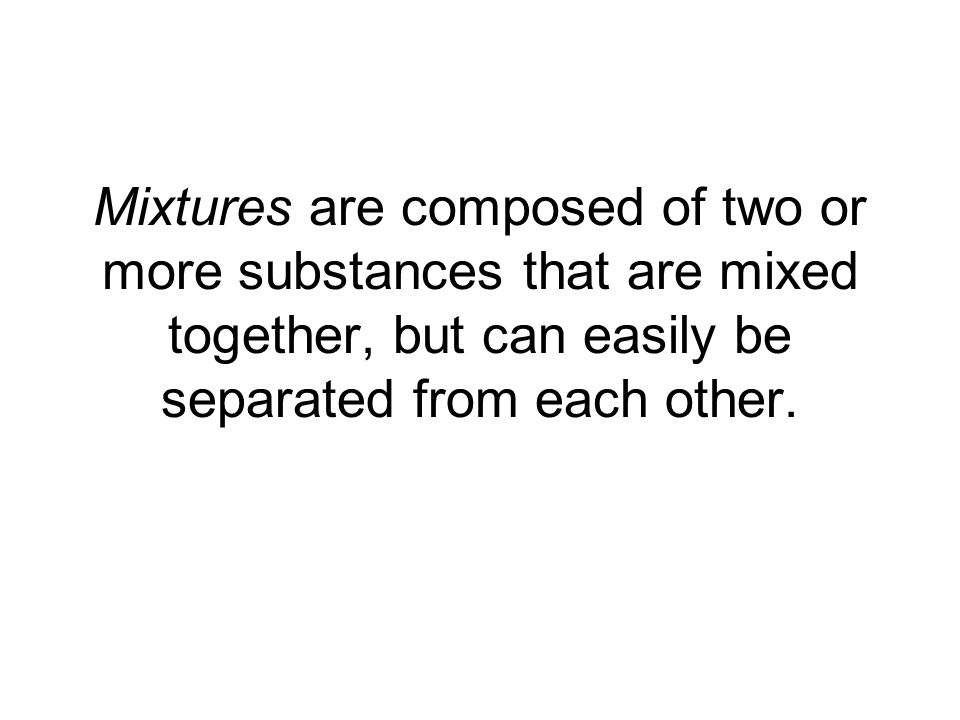 Mixtures are composed of two or more substances that are mixed together, but can easily be separated from each other.