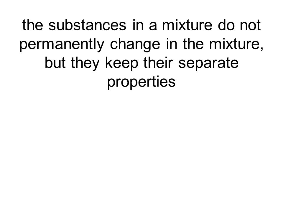 the substances in a mixture do not permanently change in the mixture, but they keep their separate properties