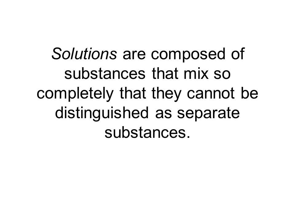Solutions are composed of substances that mix so completely that they cannot be distinguished as separate substances.